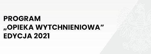 """PROGRAM """"OPIEKA WYTCHNIENIOWA"""" – EDYCJA 2021"""